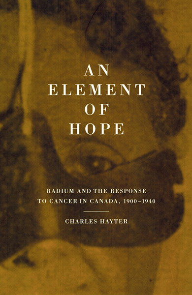 An element of hope. Radium and the response to cancer in Canada, 1900-1940. Charles Hayter
